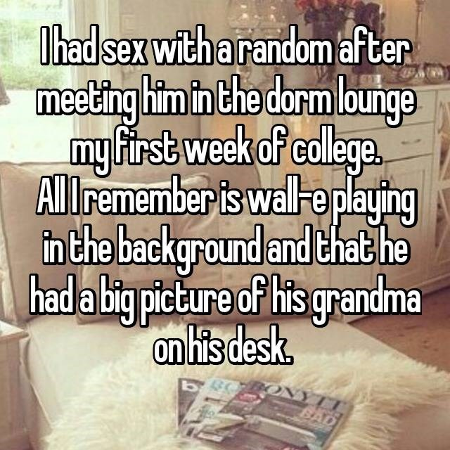 Text - I had sex with a random after meeting him in the dorm lounge my first week of college All remember is wall e playing n the background and that he had a big picture of his grandma on his desk
