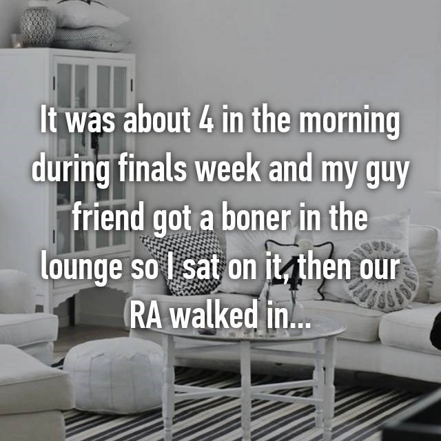 Living room - It was about 4 in the morning during finals week and my guy friend got a boner in the lounge so I sat on it then our RA walked in...