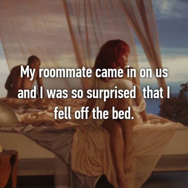 Text - My roommate came in on us and I was so surprised that I fell off the bed.