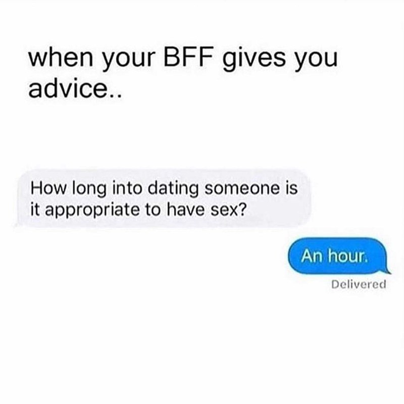 Text - when your BFF gives you advice.. How long into dating someone is it appropriate to have sex? An hour. Delivered