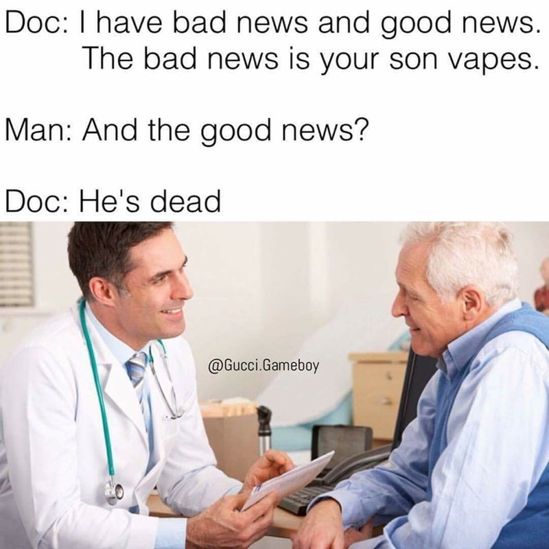 Product - Doc: I have bad news and good news. The bad news is your son vapes Man: And the good news? Doc: He's dead @Gucci.Gameboy
