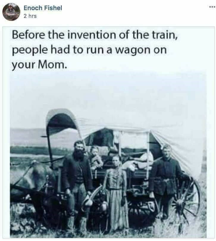 Text - Enoch Fishel 2 hrs Before the invention of the train, people had to run a wagon on your Mom.