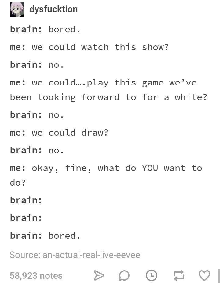 Text - dysfucktion brain: bored me: we could watch this show? brain: no me we coul.... play this game we've been looking forward to for a while? brain: no me we could draw? brain: no me: okay, fine, what do YOU want to do? brain: brain: brain: bored. Source: an-actual-real-live-eevee 58,923 notes