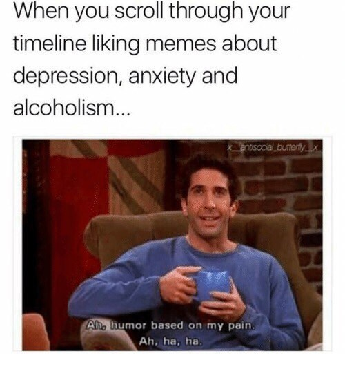 Text - When you scroll through your timeline liking memes about depression, anxiety and alcoholism... entisocial butterflyX Ah. humor based on my pain. Ah, ha, ha