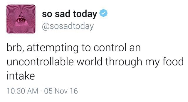 Text - so sad today @sosadtoday brb, attempting to control an uncontrollable world through my food intake 10:30 AM 05 Nov 16