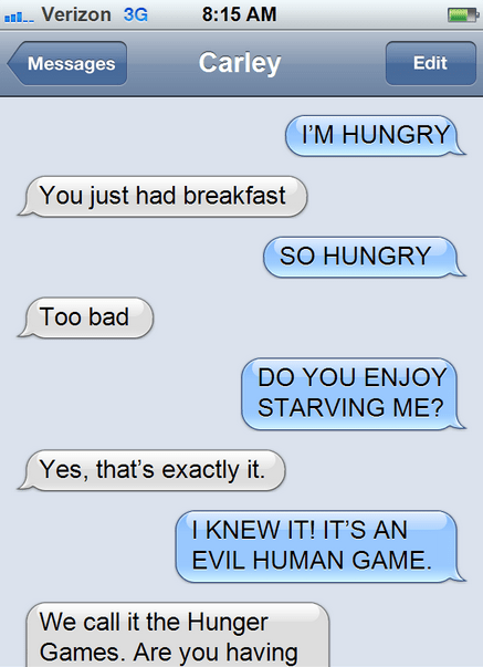 horse chat - Text - 8:15 AM Verizon 3G Carley Messages Edit I'M HUNGRY You just had breakfast SO HUNGRY Too bad DO YOU ENJOY STARVING ME? Yes, that's exactly it. I KNEW IT! IT'S AN EVIL HUMAN GAME. We call it the Hunger Games. Are you having