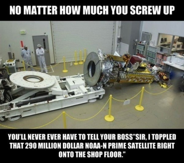 work meme about never screwing up compared to the person that let a 290 million dollar satellite fall