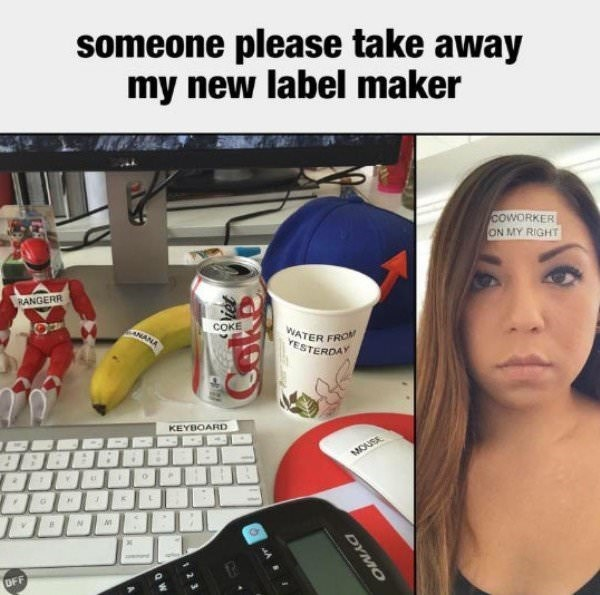 work meme of someone gets too excited with their new label maker and uses it on everything