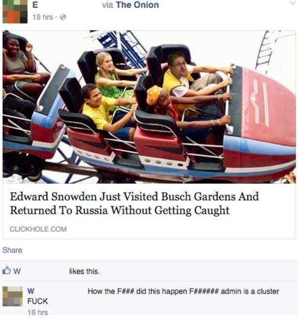 Product - via The Onion E 19 hrs Edward Snowden Just Visited Busch Gardens And Returned To Russia Without Getting Caught CLICKHOLE.COM Share w likes this. w How the F### did this happen F###### admin is a cluster FUCK 16 hrs