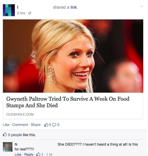 Face - shared a link. 2 hrs Gwyneth Paltrow Tried To Survive A Week On Food Stamps And She Died CLICKHOLE.COM Like Comment Share 55 5 people like this. She DIED???? I havent heard a thing at all! Is this for real???!! Like Reply 1 1 hr