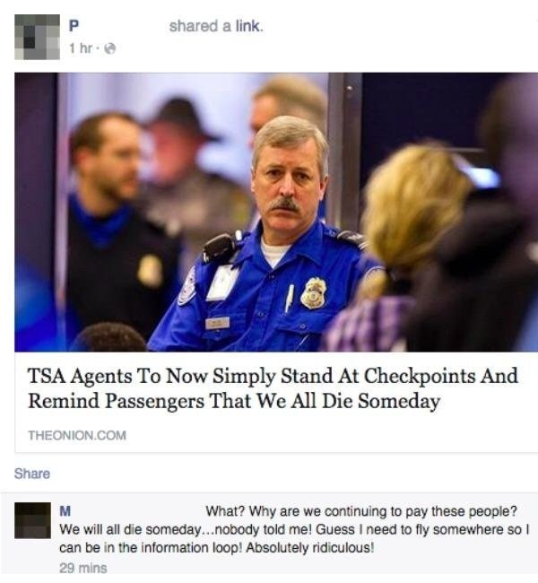 Text - P shared a link. 1 hr TSA Agents To Now Simply Stand At Checkpoints And Remind Passengers That We All Die Someday THEONION.COM Share What? Why are we continuing to pay these people? We will all die someday...nobody told me! Guess I need to fly somewhere so can be in the information loop! Absolutely ridiculous! 29 mins