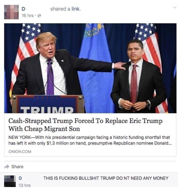 News - shared a link. 16 hrs TRUMP Cash-Strapped Trump Forced To Replace Eric Trump With Cheap Migrant Son NEW YORK-With his presidential campaign facing a historic funding shortfall that has left it with only $1.3 million on hand, presumptive Republican nominee Donald.. ONION.COM Share D THIS IS FUCKING BULLSHIT TRUMP DO NT NEED ANY MONEY 13 hrs