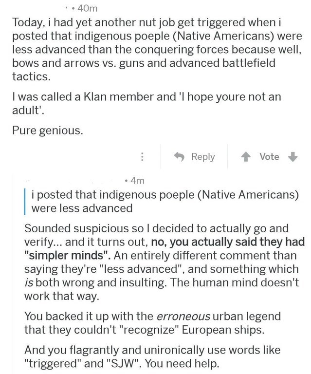 morons getting owned - Text - 40m Today, i had yet another nut job get triggered when i posted that indigenous poeple (Native Americans) were less advanced than the conquering forces because well, bows and arrows vs. guns and advanced battlefield tactics I was called a Klan member and 'I hope youre not an adult'. Pure genious. Reply Vote 4m i posted that indigenous poeple (Native Americans) were less advanced Sounded suspicious so I decided to actually go and verify... and it turns out, no, you