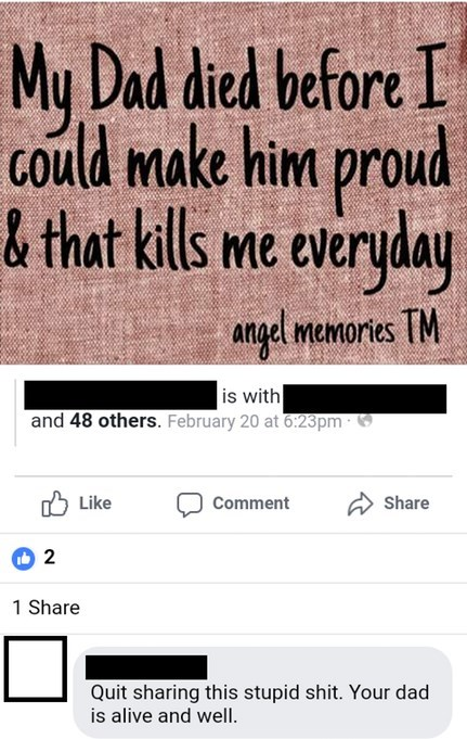 morons getting owned - Text - My Dad died before I could make him proud &that kills me everyday angel memories TM is with and 48 others. February 20 at 6:23pm Like Comment Share 2 1 Share Quit sharing this stupid shit. Your dad is alive and well.