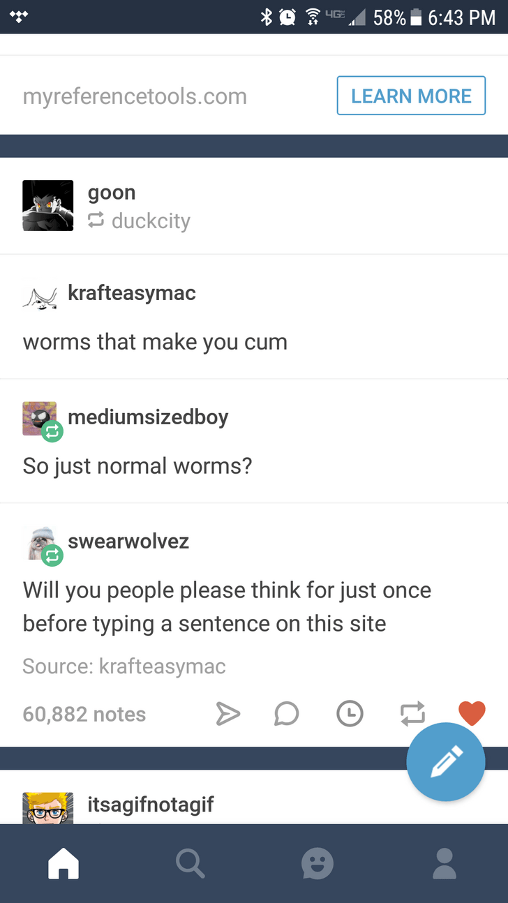 Text - 58%6:43 PM LIGE myreferencetools.com LEARN MORE goon duckcity krafteasymac worms that make you cum mediumsizedboy So just normal worms? Swearwolvez Will you people please think for just once before typing a sentence on this site Source: krafteasymac 60,882 notes itsagifnotagif ID