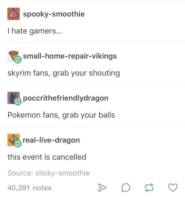 Text - spooky-smoothie T hate gamers... small-home-repair-vikings skyrim fans, grab your shouting poccrithefriendlydragon Pokemon fans, grab your balls real-live-dragon this event is cancelled Source: sticky-smoothie 40,391 notes