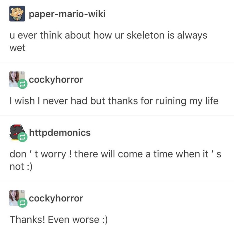 Text - paper-mario-wiki u ever think about how ur skeleton is always wet cockyhorror I wish I never had but thanks for ruining my life httpdemonics don 't worry ! there will come a time when it ' s not: cockyhorror Thanks! Even worse :)