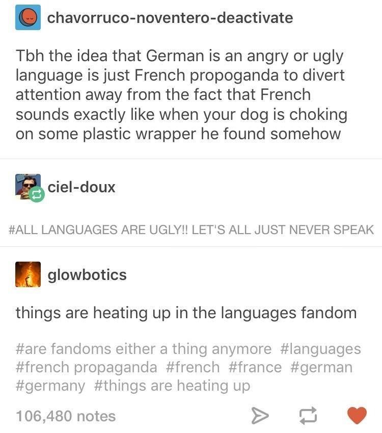Text - chavorruco-noventero-deactivate Tbh the idea that German is an angry or ugly language is just French propoganda to divert attention away from the fact that French sounds exactly like when your dog is choking on some plastic wrapper he found somehow ciel-doux #ALL LANGUAGES ARE UGLY!! LET'S ALL JUST NEVER SPEAK glowbotics things are heating up in the languages fandom #are fandoms either a thing anymore #languages #french propaganda #french #france #german #germany #things are heating up 10