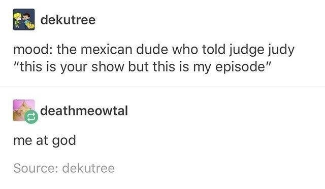 """Text - dekutree mood: the mexican dude who told judge judy """"this is your show but this is my episode"""" deathmeowtal me at god Source: dekutree"""