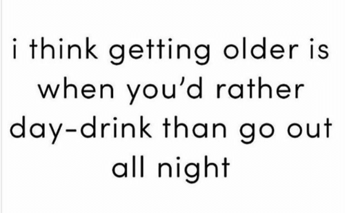 """I think getting older is when you'd rather day-drink than go out all night"""