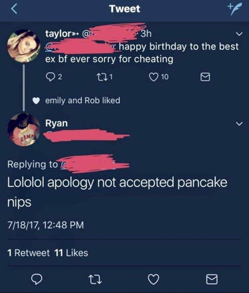 meme - Text - Tweet taylor @ 3h Thappy birthday to the best ex bf ever sorry for cheating 92 10 ta1 emily and Rob liked Ryan Replying to Lololol apology not accepted pancake nips 7/18/17, 12:48 PM 1 Retweet 11 Likes