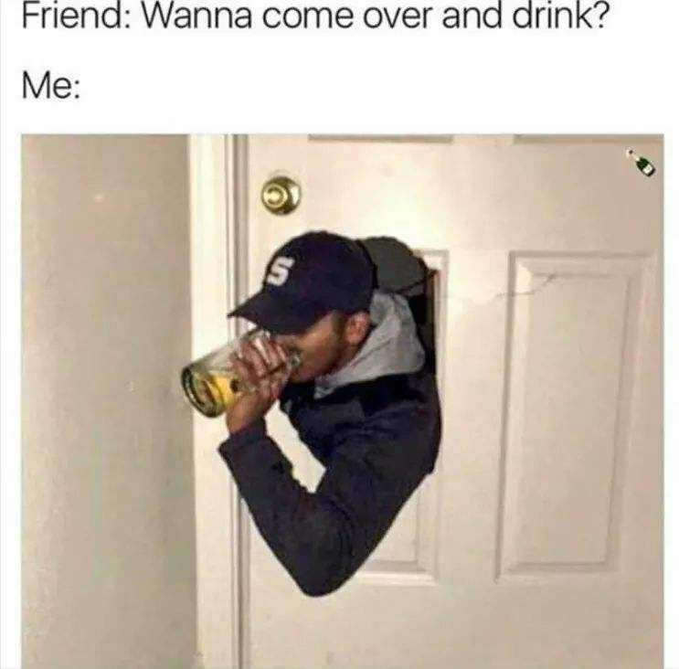 meme - Photography - Friend: Wanna come over and drink? Me: