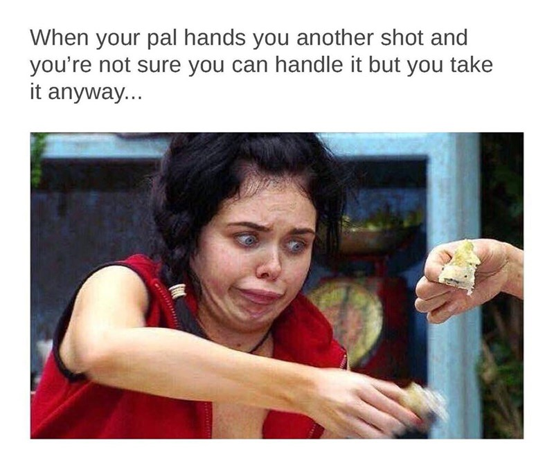 meme - Text - When your pal hands you another shot and you're not sure you can handle it but you take it anyway...
