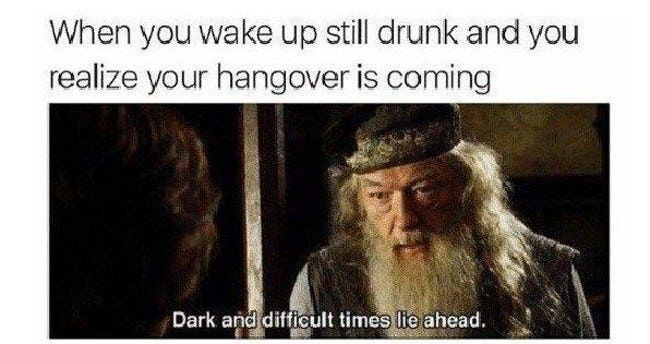 Text - When you wake up still drunk and you realize your hangover is coming Dark and difficult times lie ahead.
