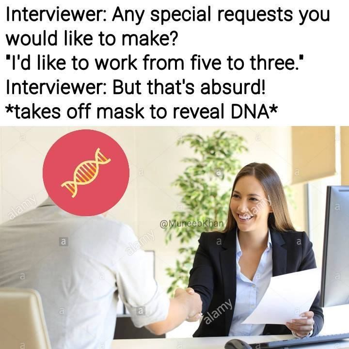 "Product - Interviewer: Any special requests you would like to make? ""I'd like to work from five to three. Interviewer: But that's absurd! *takes off mask to reveal DNA* alamy @MuneebKhan, alamy a alamy a alamy ro"