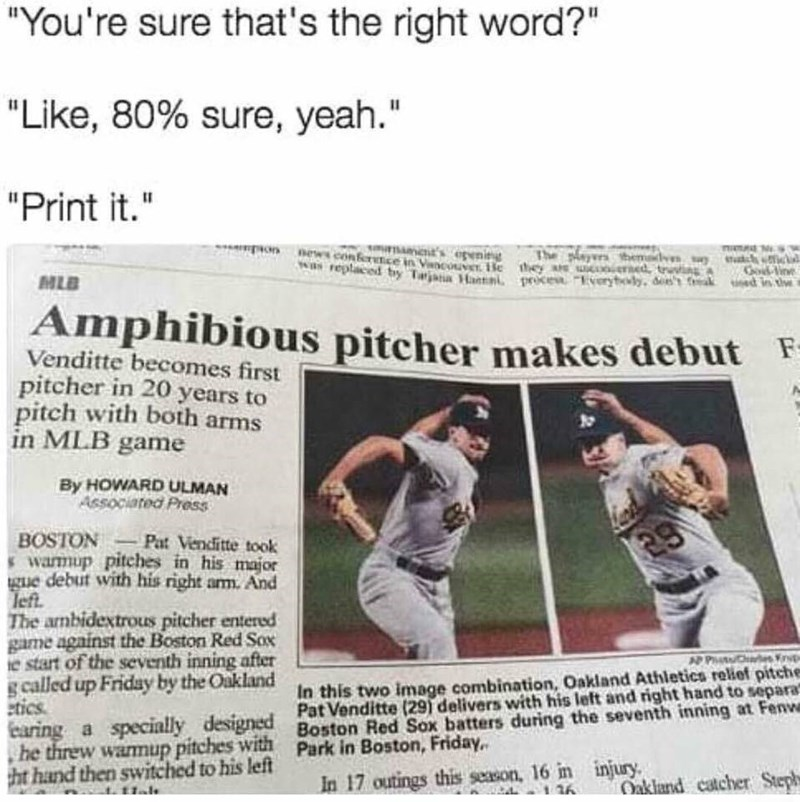 """Newsprint - """"You're sure that's the right word?"""" """"Like, 80% sure, yeah."""" """"Print it."""" u 's penig Pon news conferetce in VsncouvT He they a d SVinve replaced by Tarjana Ha prces veryty dee's ak ed in te w A MLB Amphibious pitcher makes debut Venditte becomes first pitcher in 20 years to pitch with both arms in MLB game By HOWARD ULMAN Associated Press Pat Venditte took 29 swarmup pitehes in his major gue debut with his right arm. And left The ambidextrous pitcher entered game against the Boston Re"""