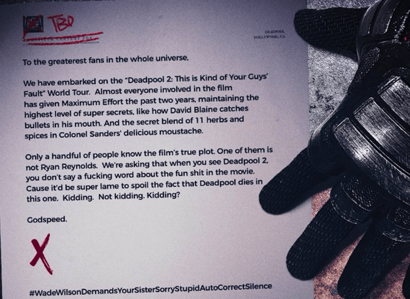 """Glove - DEADPOOL HOLLYWOOD. CA FOX To the greaterest fans in the whole universe, We have embarked on the """"Dead pool 2: This is Kind of Your Guys' Fault"""" World Tour. Almost everyone involved in the film has given Maximum Effort the past two years, maintaining the highest level of super secrets, like how David Blaine catches bullets in his mouth. And the secret blend of 11 herbs and spices in Colonel Sanders' delicious moustache. Only a handful of people know the film's true plot. One of them is n"""