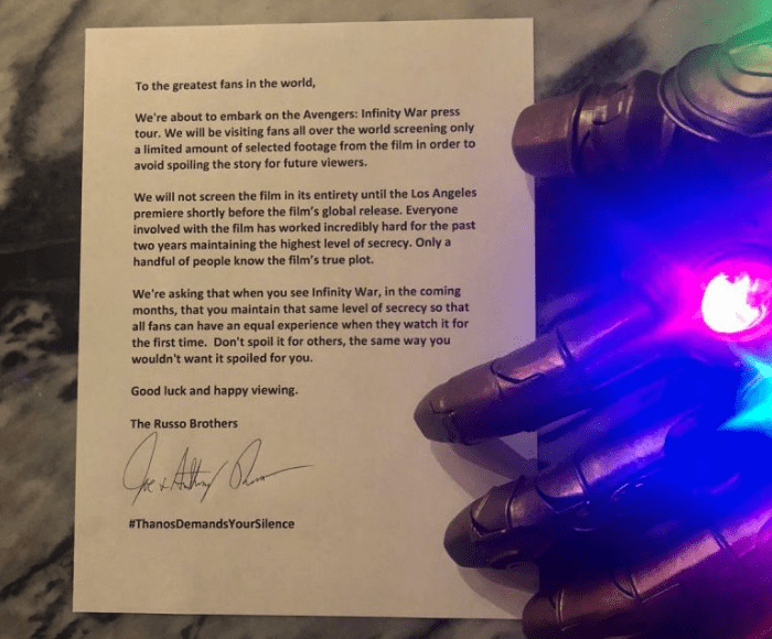 Text - To the greatest fans in the world, We're about to embark on the Avengers: Infinity War press tour. We will be visiting fans all over the world screening only a limited amount of selected footage from the film in order to avoid spoiling the story for future viewers. We will not screen the film in its entirety until the Los Angeles premiere shortly before the film's global release. Everyone involved with the film has worked incredibly hard for the past two years maintaining the highest leve