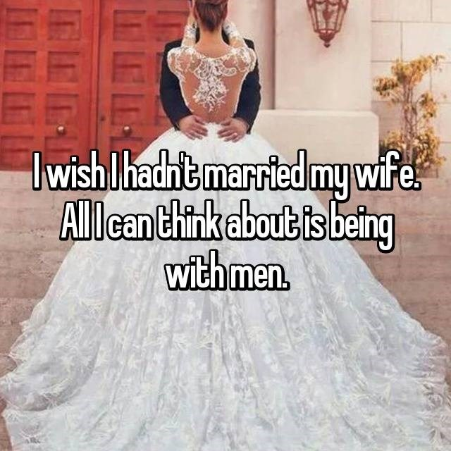 """I wish I hadn't married my wife. All I can think about is being with men"""