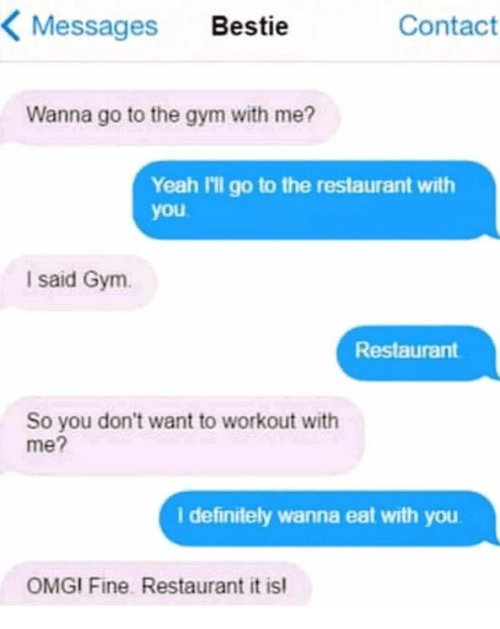 Text - Contact Messages Bestie Wanna go to the gym with me? Yeah 'l go to the restaurant you I said Gym Restaurant So you don't want to workout with me? I definitely wanna eat with you OMGI Fine Restaurant it is