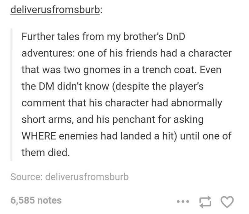 Text - deliverusfromsburb: Further tales from my brother's DnD adventures: one of his friends had a character that was two gnomes in a trench coat. Even the DM didn't know (despite the player's comment that his character had abnormally short arms, and his penchant for asking WHERE enemies had landed a hit) until one of them died. Source: deliverusfromsburb 6,585 notes
