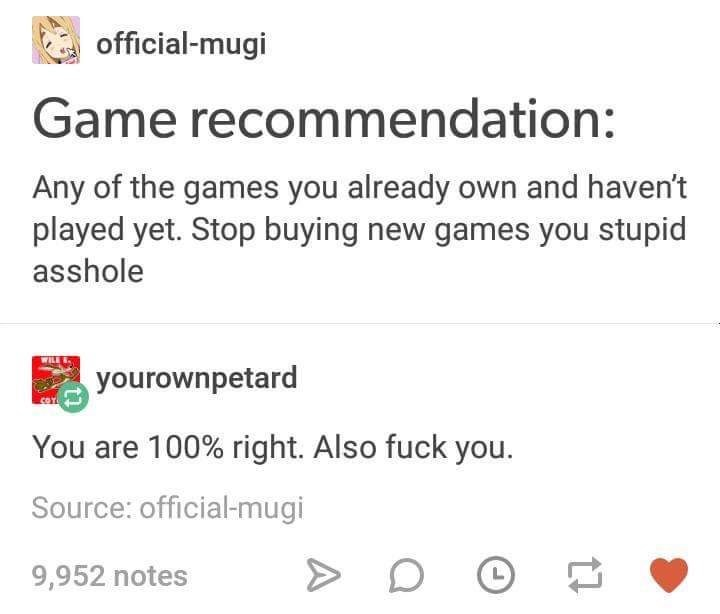 Text - official-mugi Game recommendation: Any of the games you already own and haven't played yet. Stop buying new games you stupid asshole WILE yourownpetard You are 100% right. Also fuck you. Source: official-mugi 9,952 notes L