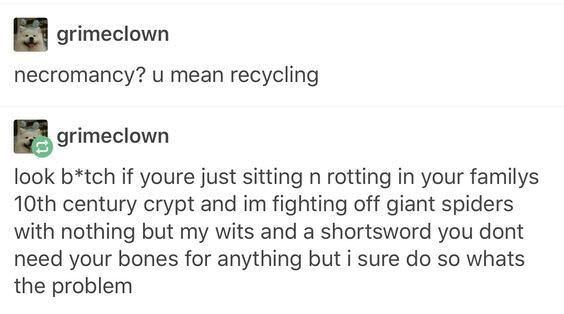 Text - grimeclown necromancy? u mean recycling grimeclown look b*tch if youre just sitting n rotting in your familys 10th century crypt and im fighting off giant spiders with nothing but my wits and a shortsword you dont need your bones for anything but i sure do so whats the problem