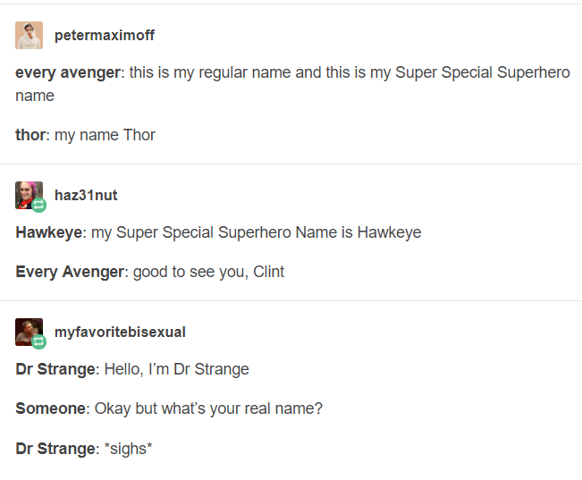 """Text - petermaximoff every avenger: this is my regular name and this is my Super Special Superhero name thor: my name Thor haz31nut Hawkeye: my Super Special Superhero Name is Hawkeye Every Avenger: good to see you, Clint myfavoritebisexual Dr Strange: Hello, I'm Dr Strange Someone: Okay but what's your real name? Dr Strange: """"sighs"""