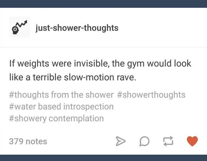 Text - just-shower-thoughts If weights were invisible, the gym would look like a terrible slow-motion rave. #thoughts from the shower #showerthoughts #water based introspection #showery contemplation 379 notes