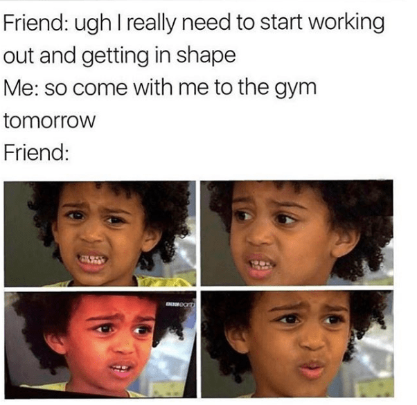 Face - Friend: ugh I really need to start working out and getting in shape Me: so come with me to the gym tomorrow Friend: ENOROc
