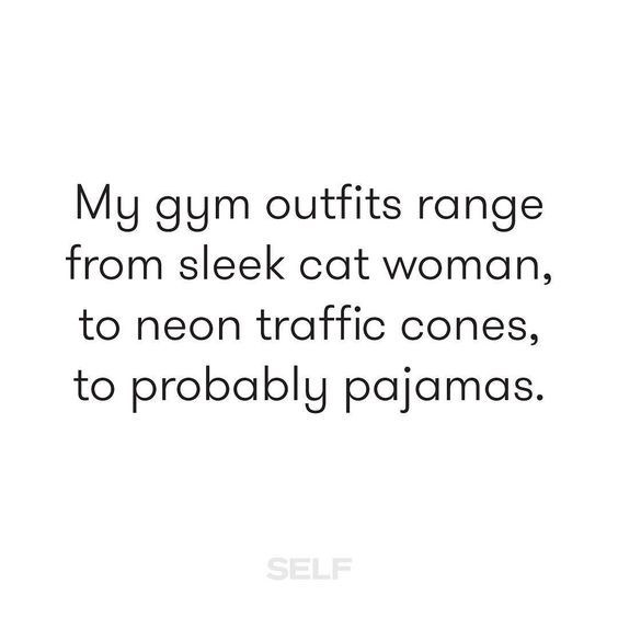 Text - My gym outfits range from sleek cat woman, to neon traffic cones, to probably pajamas. SELF