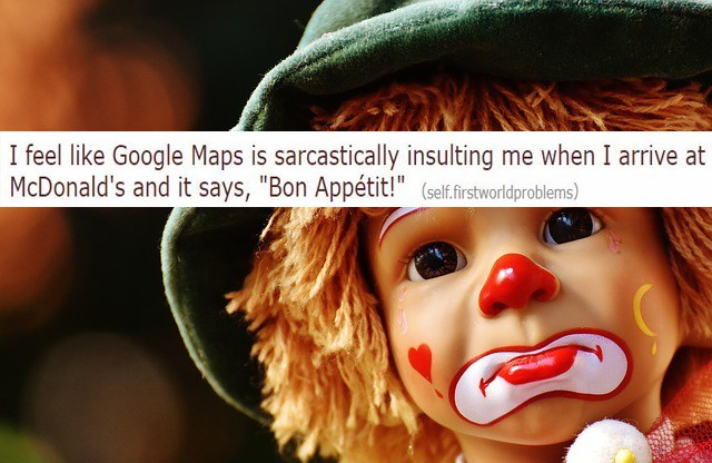"""""""I feel like Google Maps is sarcastically insulting me when I arrive at McDonald's and it says, 'Bon Appetit!'"""""""