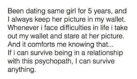 Text - Been dating same girl for 5 years, and I always keep her picture in my wallet. Whenever i face difficulties in life i take out my wallet and stare at her picture. And it comforts me knowing that... If i can survive being in a relationship with this psychopath, I can survive anything.