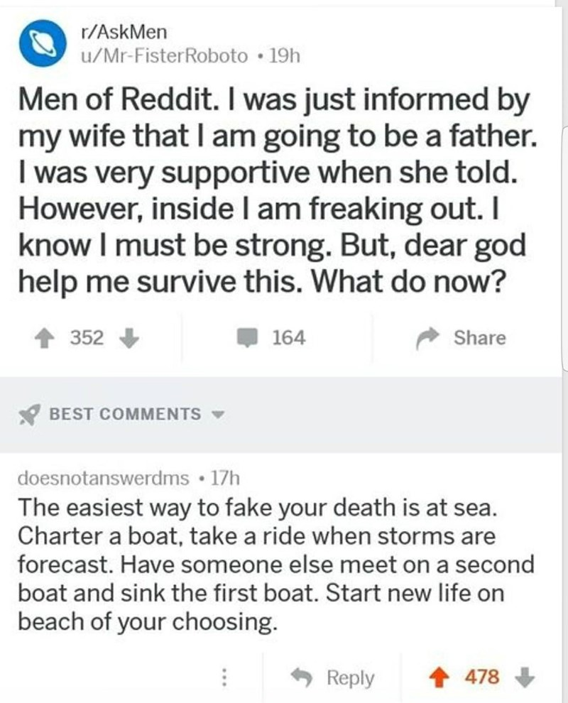Text - r/AskMen u/Mr-FisterRoboto 19h Men of Reddit. I was just informed by my wife that I am going to be a father. I was very supportive when she told. However, inside l am freaking out. I know I must be strong. But, dear god help me survive this. What do now? Share 352 164 BEST COMMENTS doesnotanswerdms 17h The easiest way to fake your death is at sea. Charter a boat, take a ride when storms are forecast. Have someone else meet on a second boat and sink the first boat. Start new life on beach