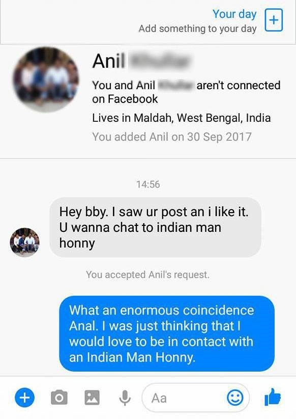 Text - Your day Add something to your day Anil You and Anil aren't connected on Facebook Lives in Maldah, West Bengal, India You added Anil on 30 Sep 2017 14:56 Hey bby. I saw ur post an i like it. U wanna chat to indian man honny You accepted Anil's request. What an enormous coincidence Anal. I was just thinking that I would love to be in contact with an Indian Man Honny. Aa O