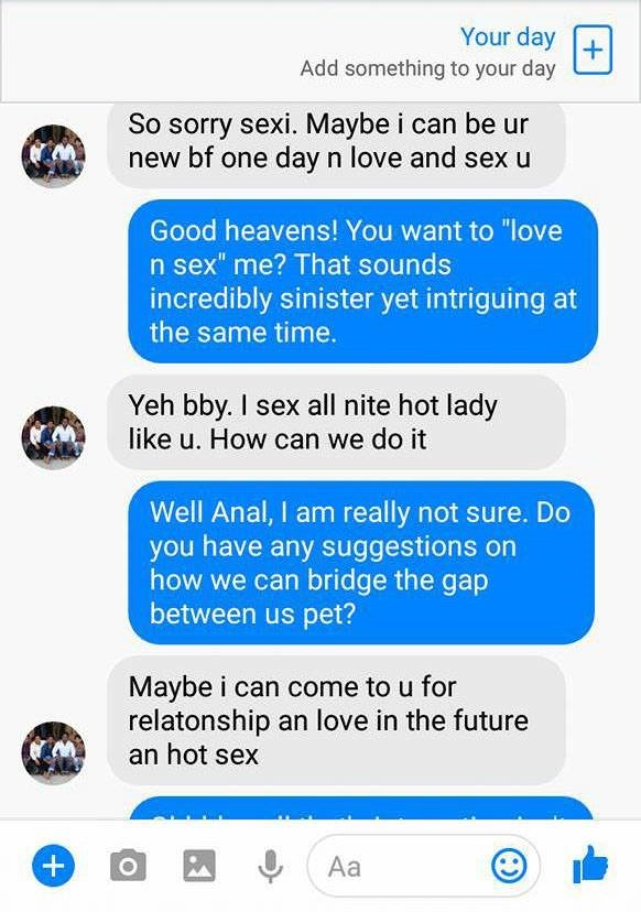 """Text - Your day Add something to your day So sorry sexi. Maybe i can be ur new bf one dayn love and sex u Good heavens! You want to """"love n sex"""" me? That sounds incredibly sinister yet intriguing at the same time. Yeh bby. I sex all nite hot lady like u. How can we do it Well Anal, I am really not sure. Do you have any suggestions on how we can bridge the gap between us pet? Maybe i can come to u for relatonship an love in the future an hot sex Aa"""