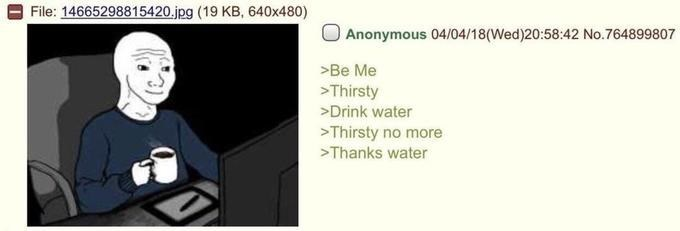 wholesome meme - Text - File: 14665298815420.jpg (19 KB, 640x480) Anonymous 04/04/18(Wed)20:58:42 No.764899807 >Be Me >Thirsty >Drink water Thirsty no more Thanks water