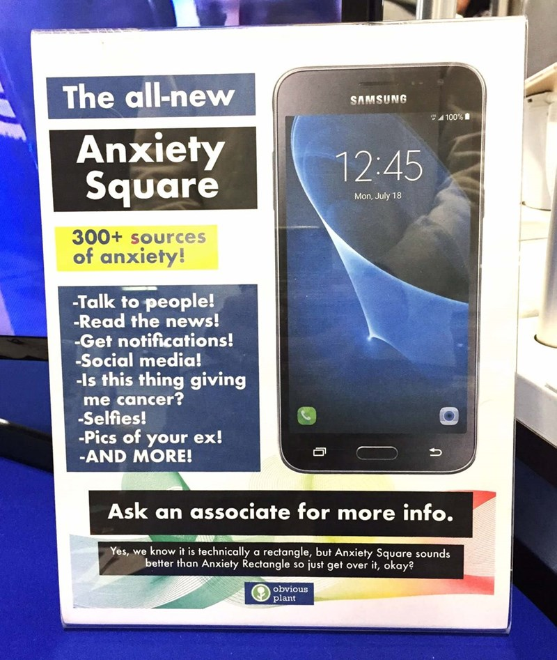 Gadget - The all-new SAMSUNG 100% Anxiety Square 12:45 Mon, July 18 300+ soUrces of anxiety! -Talk to people! -Read the news! -Get notifications! -Social media! -ls this thing giving me cancer? -Selfies! -Pics of your ex! -AND MORE! Ask an associate for more info. Yes, we know it is technically a rectangle, but Anxiety Square sounds better than Anxiety Rectangle so just get over it, okay? obvious plant