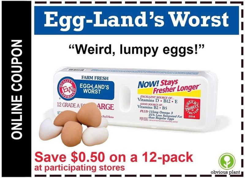 """Egg-Land's Worst """"Weird, lumpy eggs!"""" FARM FRESH BEALINTY NEGG-LAND'S NoW! Stays Fresher Longer ORRON WORST EXCELLENT SOURCE OF... Vitamins D B12 E 12 GRADE A F AOTEL PRODUC ARGE GOOD SOURCE OF... Vitamins B2 B5 PLUS-115mg Omega 3 25% Less Saturated Fat PER FCG than Regular Eggs NET HE TEAR Fed Hens 2014 -ETIOACTS CON Save $0.50 on a 12-pack at participating stores obvious plant ONLINE COUPON"""