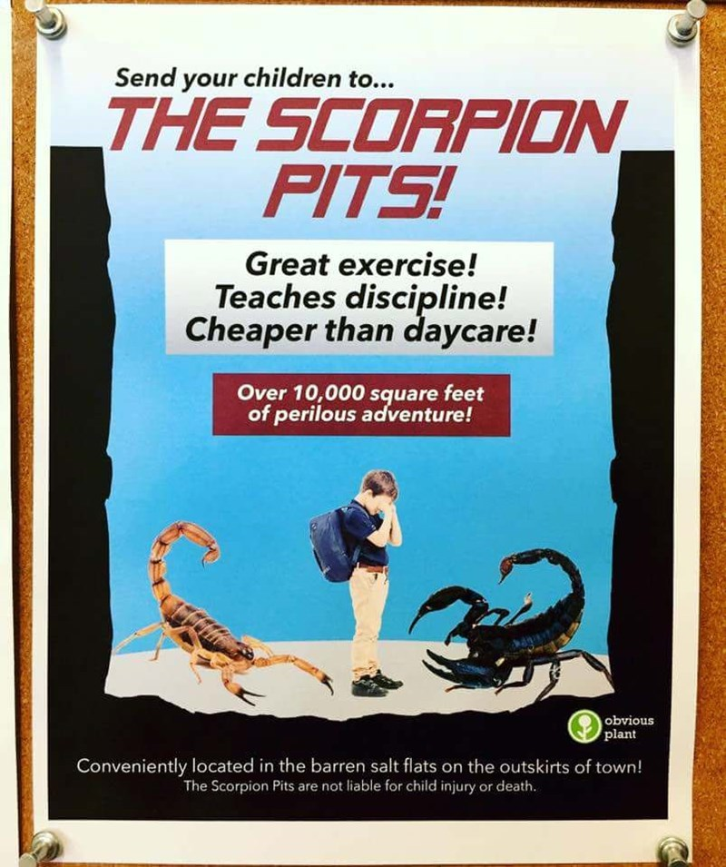 Poster - Send your children to... THE SCORPION PITS! Great exercise! Teaches discipline! Cheaper than daycare! Over 10,000 square feet of perilous adventure! obvious plant Conveniently located in the barren salt flats on the outskirts of town! The Scorpion Pits are not liable for child injury or death.